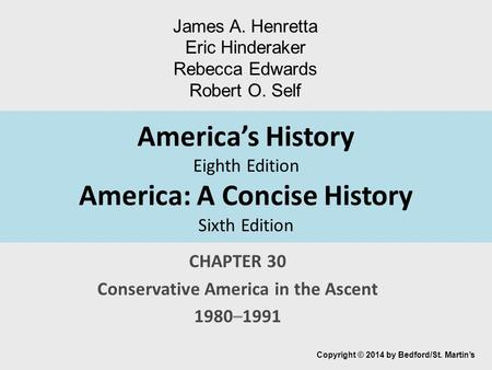 America's History Eighth Edition America: A Concise History Sixth Edition CHAPTER 30 Conservative America in the Ascent 1980–1991 Copyright © 2014 by Bedford/St.