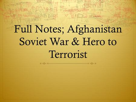 Full Notes; Afghanistan Soviet War & Hero to Terrorist
