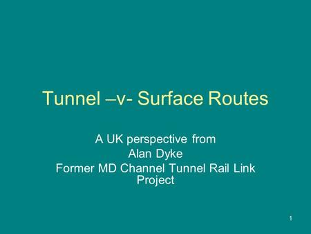 1 Tunnel –v- Surface Routes A UK perspective from Alan Dyke Former MD Channel Tunnel Rail Link Project.