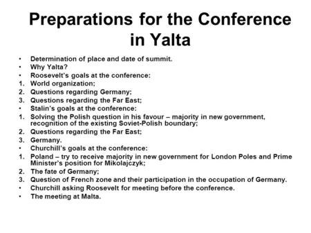 Preparations for the Conference in Yalta Determination of place and date of summit. Why Yalta? Roosevelt's goals at the conference: 1.World organization;