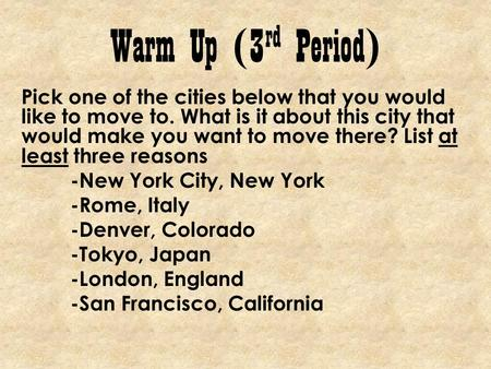 Warm Up (3 rd Period) Pick one of the cities below that you would like to move to. What is it about this city that would make you want to move there? List.