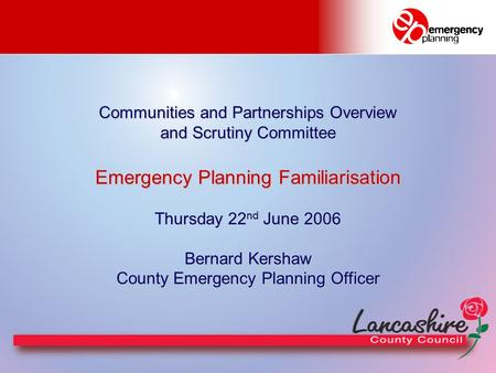 Communities and Partnerships Overview and Scrutiny Committee Emergency Planning Familiarisation Thursday 22 nd June 2006 Bernard Kershaw County Emergency.