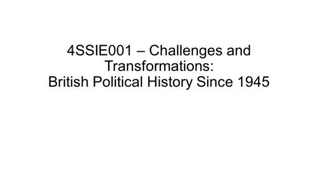 4SSIE001 – Challenges and Transformations: British Political History Since 1945.
