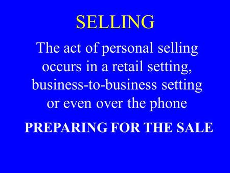 SELLING The act of personal selling occurs in a retail setting, business-to-business setting or even over the phone PREPARING FOR THE SALE.