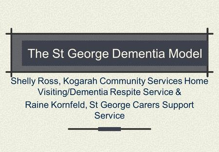 The St George Dementia Model Shelly Ross, Kogarah Community Services Home Visiting/Dementia Respite Service & Raine Kornfeld, St George Carers Support.