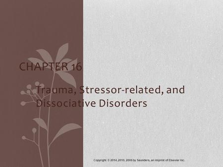 Trauma, Stressor-related, and Dissociative Disorders Copyright © 2014, 2010, 2006 by Saunders, an imprint of Elsevier Inc. CHAPTER 16.