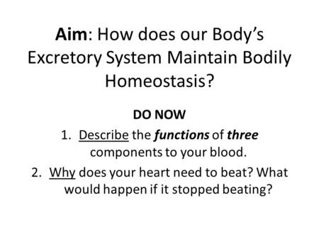 Aim: How does our Body's Excretory System Maintain Bodily Homeostasis? DO NOW 1.Describe the functions of three components to your blood. 2.Why does your.
