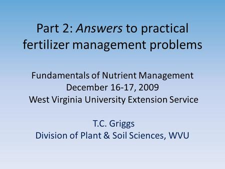 Part 2: Answers to practical fertilizer management problems Fundamentals of Nutrient Management December 16-17, 2009 West Virginia University Extension.