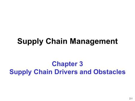 2-1 Chapter 3 Supply Chain Drivers and Obstacles Supply Chain Management.