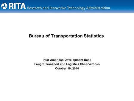 Bureau of Transportation Statistics Inter-American Development Bank Freight Transport and Logistics Observatories October 19, 2010.