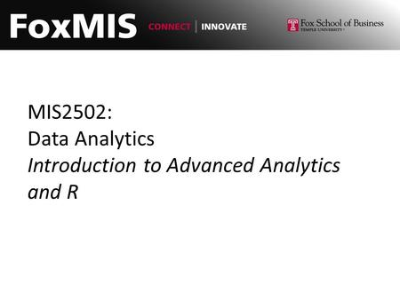 MIS2502: Data Analytics Introduction to Advanced Analytics and R.