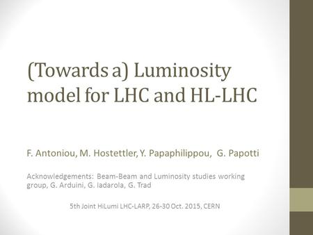 (Towards a) Luminosity model for LHC and HL-LHC F. Antoniou, M. Hostettler, Y. Papaphilippou, G. Papotti Acknowledgements: Beam-Beam and Luminosity studies.