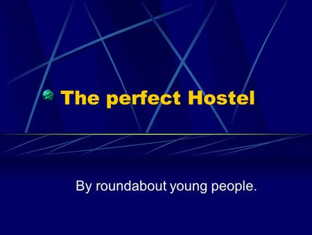 The perfect Hostel By roundabout young people.. Our design and investigation into what would make a grade 'A' hostel… By Roundabout Young People The perfect.