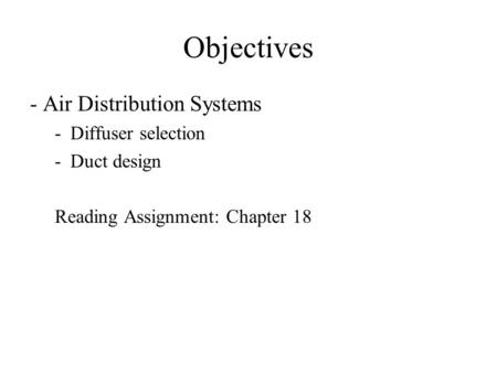 Objectives - Air Distribution Systems -Diffuser selection -Duct design Reading Assignment: Chapter 18.