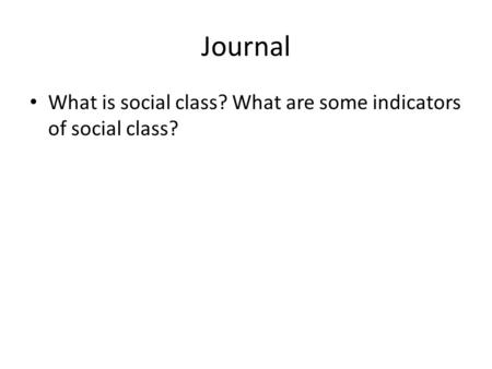 Journal What is social class? What are some indicators of social class?