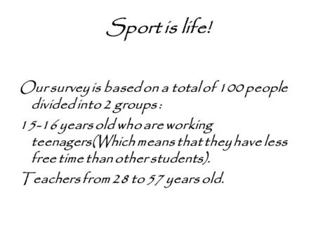 Sport is life! Our survey is based on a total of 100 people divided into 2 groups : 15-16 years old who are working teenagers(Which means that they have.
