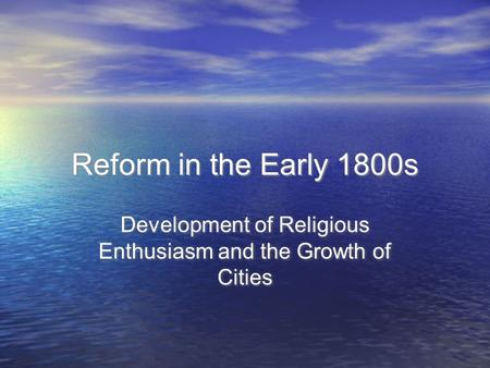 Reform in the Early 1800s Development of Religious Enthusiasm and the Growth of Cities.