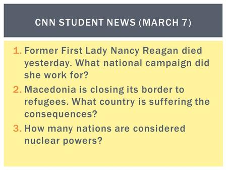 1.Former First Lady Nancy Reagan died yesterday. What national campaign did she work for? 2.Macedonia is closing its border to refugees. What country is.