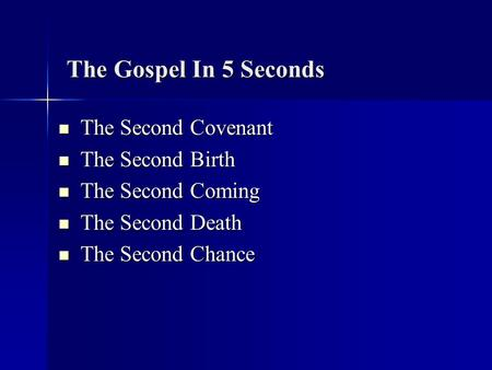 The Gospel In 5 Seconds The Second Covenant The Second Covenant The Second Birth The Second Birth The Second Coming The Second Coming The Second Death.