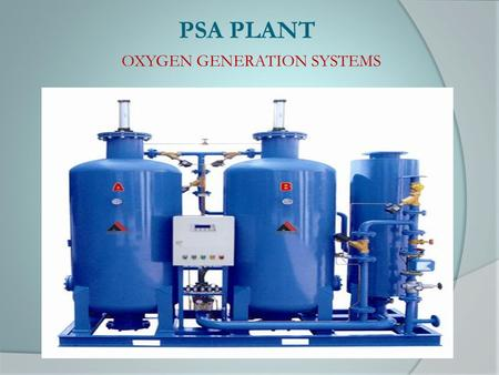 PSA PLANT OXYGEN GENERATION SYSTEMS. 1. PSA Description 2. Molecular Sieves 3. Process ( Adsorption and Desorption) 4. Application for PSA process 5.