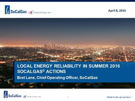 1 Bret Lane, Chief Operating Officer, SoCalGas LOCAL ENERGY RELIABILITY IN SUMMER 2016 SOCALGAS ® ACTIONS April 8, 2016.