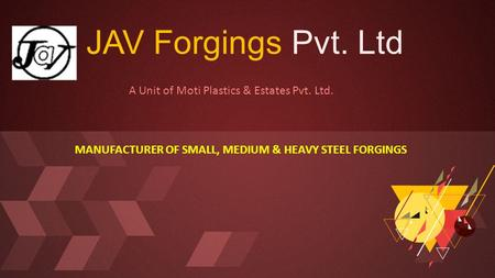 JAV Forgings Pvt. Ltd A Unit of Moti Plastics & Estates Pvt. Ltd. MANUFACTURER OF SMALL, MEDIUM & HEAVY STEEL FORGINGS.