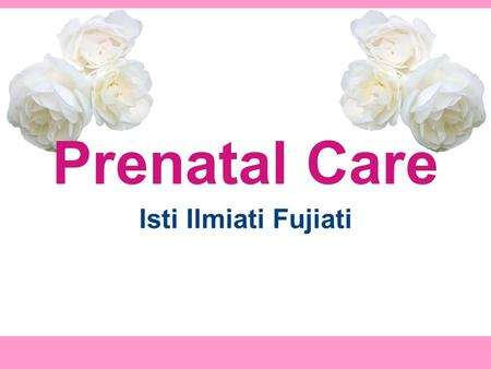 Prenatal Care Isti Ilmiati Fujiati. Objective At the end of the session the students will be able to describe: - Prenatal care in the office - History.