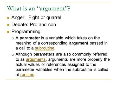 "What is an ""argument""? Anger: Fight or quarrel Debate: Pro and con Programming:  A parameter is a variable which takes on the meaning of a corresponding."