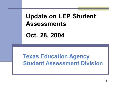 1 Texas Education Agency Student Assessment Division Update on LEP Student Assessments Oct. 28, 2004.