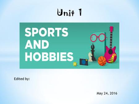 Unit 1 Edited by: May 24, 2016. Re write the text using the model. Change the name of Sally for the name of one classmate. Change the sport or hobbbie's.