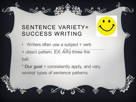 SENTENCE VARIETY= SUCCESS WRITING Writers often use a subject + verb + object pattern. EX: Amy threw the ball. * Our goal = consistently apply, and vary,