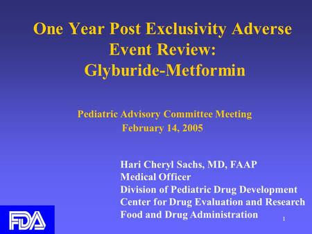 1 One Year Post Exclusivity Adverse Event Review: Glyburide-Metformin Pediatric Advisory Committee Meeting February 14, 2005 Hari Cheryl Sachs, MD, FAAP.