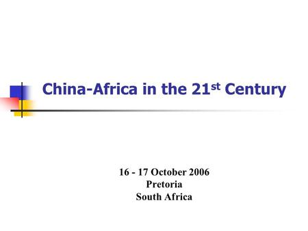 China-Africa in the 21 st Century 16 - 17 October 2006 Pretoria South Africa.