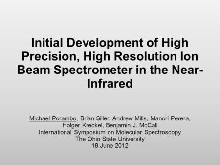 Initial Development of High Precision, High Resolution Ion Beam Spectrometer in the Near- Infrared Michael Porambo, Brian Siller, Andrew Mills, Manori.