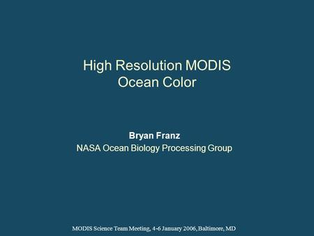 High Resolution MODIS Ocean Color Bryan Franz NASA Ocean Biology Processing Group MODIS Science Team Meeting, 4-6 January 2006, Baltimore, MD.