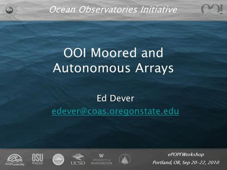 EPOPf Workshop Portland, OR, Sep 20-22, 2010 Ocean Observatories Initiative OOI Moored and Autonomous Arrays Ed Dever