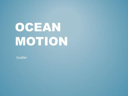 OCEAN MOTION Coulter. Most waves form when winds blowing across the water's surface transmit their energy to the water. Wave-movement of energy through.