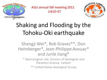 Shaking and Flooding by the Tohoku-Oki earthquake Shengji Wei*, Rob Graves**, Don Helmberger*, Jean-Philippe Avouac* and Junle Jiang* * Seismological Lab,