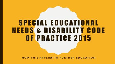 SPECIAL EDUCATIONAL NEEDS & DISABILITY CODE OF PRACTICE 2015 HOW THIS APPLIES TO FURTHER EDUCATION.