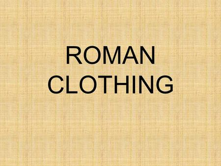 ROMAN CLOTHING. MATERIALS WOOL FLAX (LINEN) SILK.