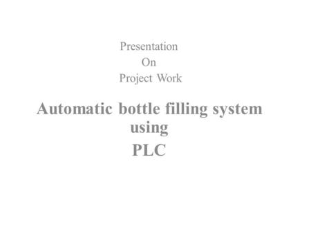 Presentation On Project Work Automatic bottle filling system using PLC.