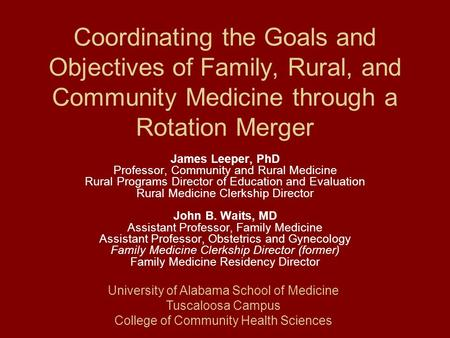 Coordinating the Goals and Objectives of Family, Rural, and Community Medicine through a Rotation Merger James Leeper, PhD Professor, Community and Rural.