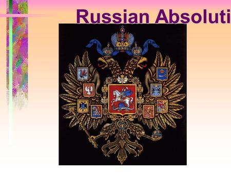 Russian Absolutism.  By the end of the middle ages, Russia had gained its independence from Mongol rule.  In the late 1400's, the rulers of Moscow gained.