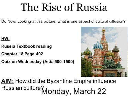Monday, March 22 AIM: How did the Byzantine Empire influence Russian culture? The Rise of Russia HW: Russia Textbook reading Chapter 18 Page 402 Quiz on.