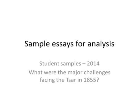 Sample essays for analysis Student samples – 2014 What were the major challenges facing the Tsar in 1855?