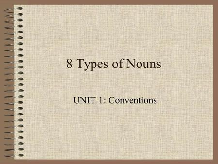 8 Types of Nouns UNIT 1: Conventions.
