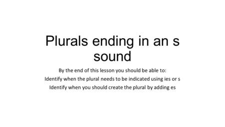 Plurals ending in an s sound By the end of this lesson you should be able to: Identify when the plural needs to be indicated using ies or s Identify when.