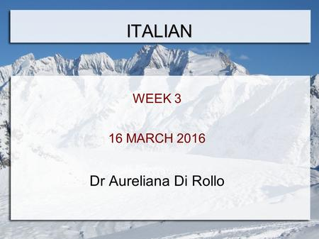ITALIAN WEEK 3 16 MARCH 2016 Dr Aureliana Di Rollo.