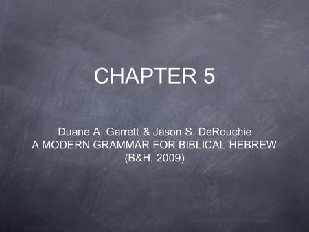 CHAPTER <strong>5</strong> Duane A. Garrett & Jason S. DeRouchie A MODERN GRAMMAR <strong>FOR</strong> BIBLICAL HEBREW (B&H, 2009)