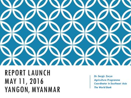 REPORT LAUNCH MAY 11, 2016 YANGON, MYANMAR Dr. Sergiy Zorya Agriculture Programme Coordinator in Southeast Asia The World Bank.
